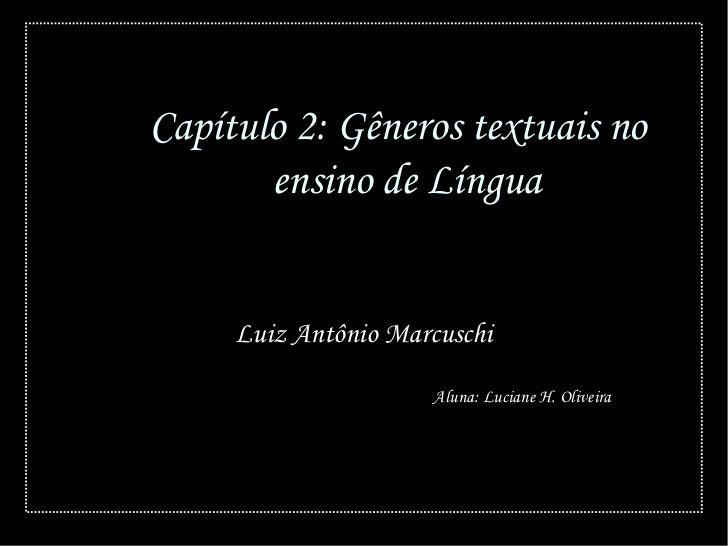 Capítulo 2: Gêneros textuais no       ensino de Língua     Luiz Antônio Marcuschi                     Aluna: Luciane H. Ol...