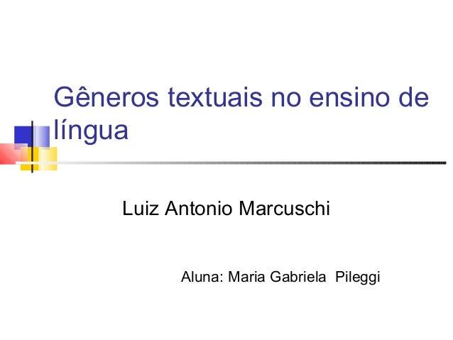 Gêneros textuais no ensino de língua Luiz Antonio Marcuschi Aluna: Maria Gabriela Pileggi