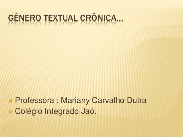 GÊNERO TEXTUAL CRÔNICA...  Professora : Mariany Carvalho Dutra  Colégio Integrado Jaó.