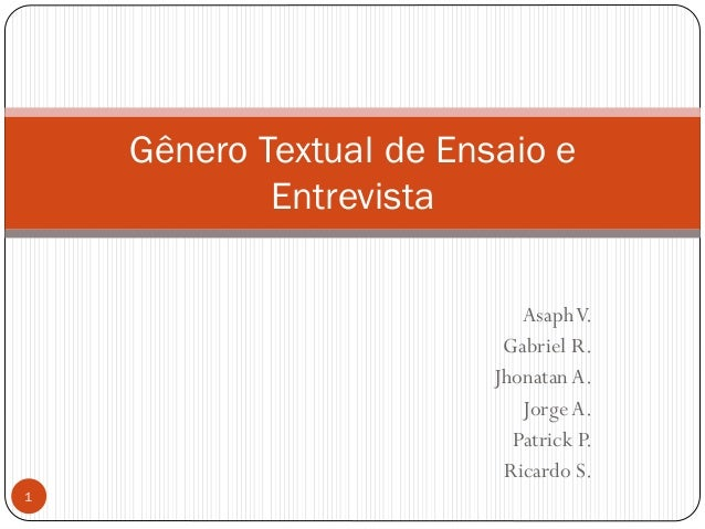 AsaphV. Gabriel R. JhonatanA. JorgeA. Patrick P. Ricardo S. Gênero Textual de Ensaio e Entrevista 1