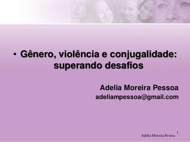• Gênero, violência e conjugalidade: superando desafios Adelia Moreira Pessoa adeliampessoa@gmail.com  Adélia Moreira Pess...