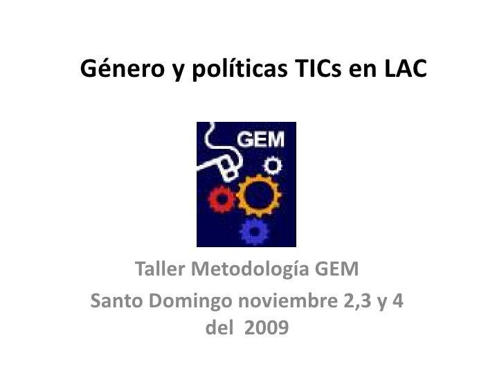 Género y políticas TICsen LAC<br />Taller Metodología GEM<br />Santo Domingo noviembre 2,3 y 4 del 2009<br />