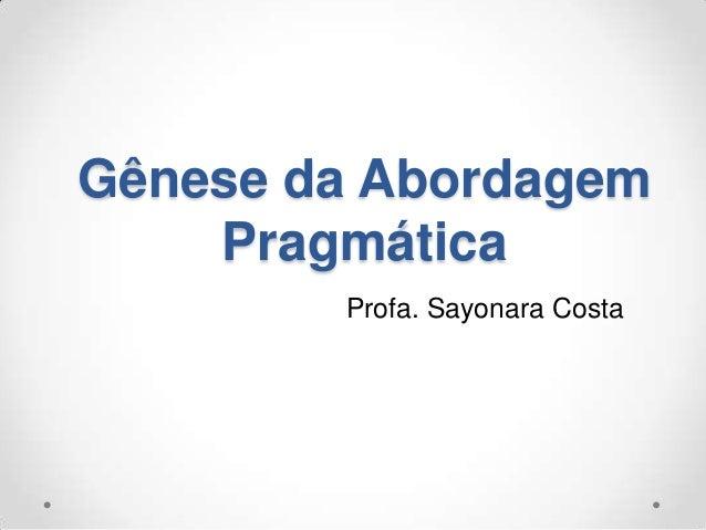 Gênese da AbordagemPragmáticaProfa. Sayonara Costa