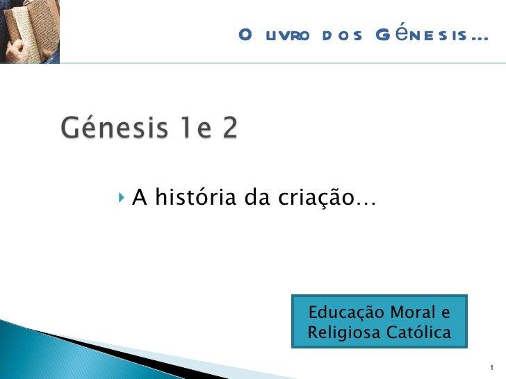 <ul><li>A história da criação… </li></ul>O livro dos Génesis… Educação Moral e Religiosa Católica