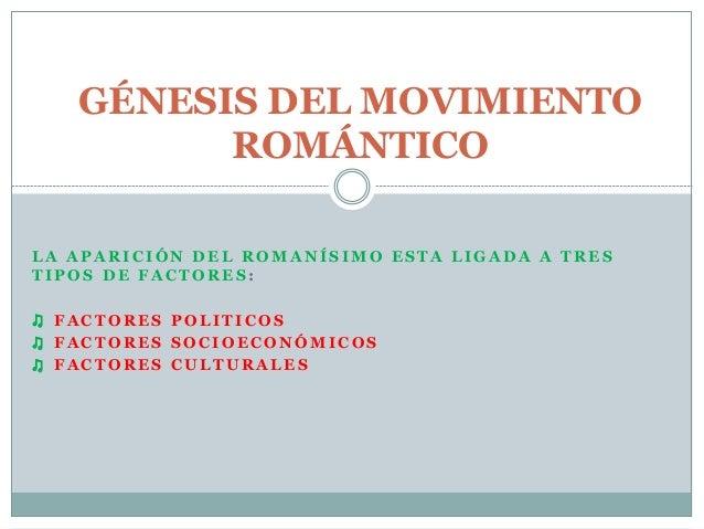 GÉNESIS DEL MOVIMIENTO  ROMÁNTICO  LA APARICIÓN DEL ROMANÍSIMO ESTA LIGADA A TRES  TIPOS DE FACTORES :  ♫ FACTORES POLITIC...