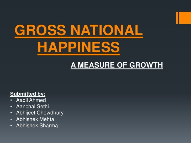 GROSS NATIONAL HAPPINESS<br />A MEASURE OF GROWTH<br />Submitted by:<br /><ul><li>Aadil Ahmed