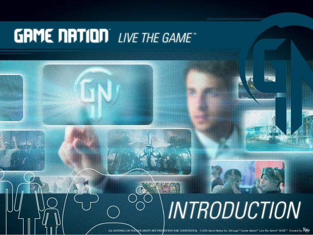 INTRODUCTION v314 ALL MATERIALS IN THIS DOCUMENT ARE PROPRIETARY AND CONFIDENTIAL © 2014 Game Nation Inc. GN Logo™. Game N...