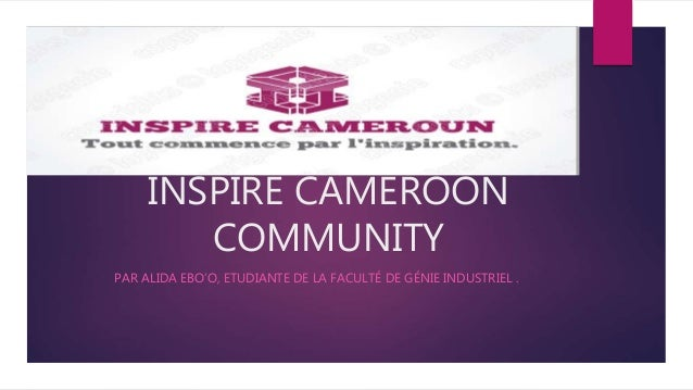 INSPIRE CAMEROON COMMUNITY PAR ALIDA EBO'O, ETUDIANTE DE LA FACULTÉ DE GÉNIE INDUSTRIEL .