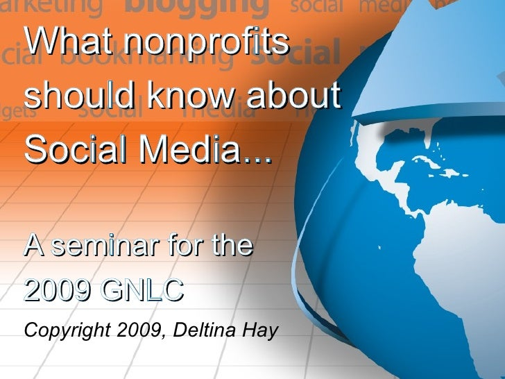 What nonprofits  should know about  Social Media... A seminar for the 2009 GNLC Copyright 2009, Deltina Hay
