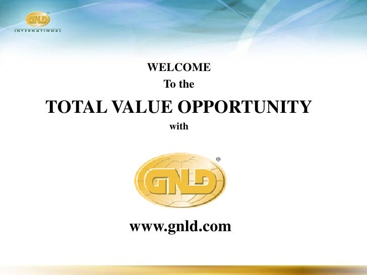 WELCOME            To the  TOTAL VALUE OPPORTUNITY            with            www.gnld.com