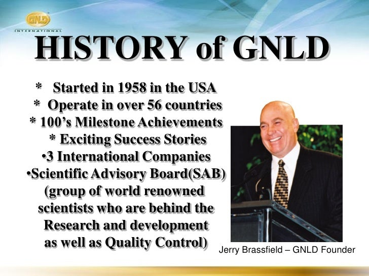 HISTORY of GNLD   * Started in 1958 in the USA   * Operate in over 56 countries  * 100's Milestone Achievements       * Ex...