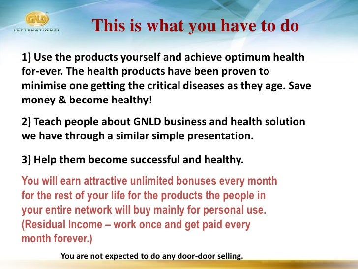 This is what you have to do 1) Use the products yourself and achieve optimum health for-ever. The health products have bee...