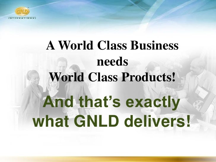 A World Class Business          needs  World Class Products!  And that's exactly what GNLD delivers!