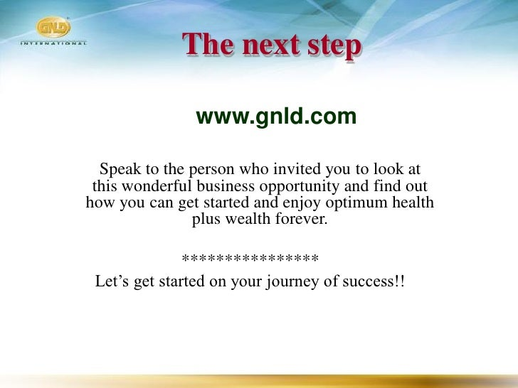 The next step                 www.gnld.com    Speak to the person who invited you to look at  this wonderful business oppo...