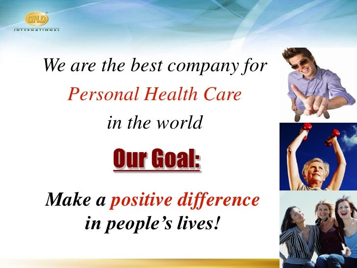 We are the best company for   Personal Health Care         in the world         Our Goal: Make a positive difference    in...
