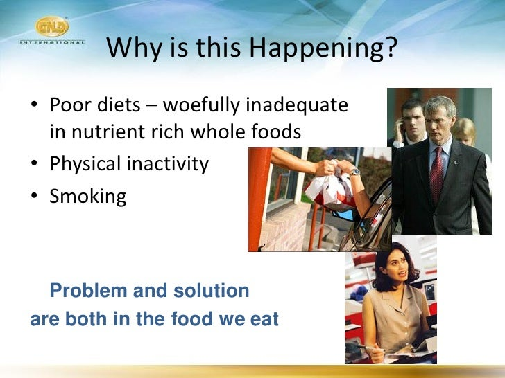 Why is this Happening? • Poor diets – woefully inadequate   in nutrient rich whole foods • Physical inactivity • Smoking  ...