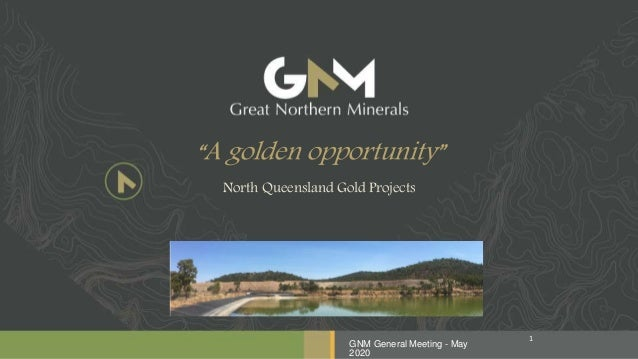 """""""A golden opportunity"""" North Queensland Gold Projects GNM General Meeting - May 2020 1"""