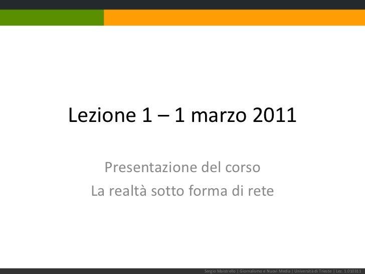 Lezione 1 – 1marzo 2011<br />Presentazione del corso<br />La realtà sotto forma di rete<br />Sergio Maistrello | Giornalis...
