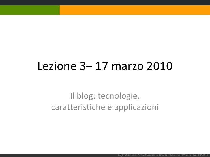 Lezione 3– 17 marzo 2010<br />Il blog: tecnologie,caratteristiche e applicazioni<br />Sergio Maistrello | Giornalismo e Nu...