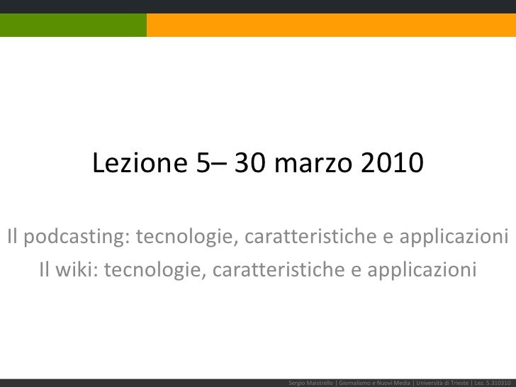 Lezione 5– 30 marzo 2010<br />Il podcasting: tecnologie, caratteristiche e applicazioni<br />Il wiki: tecnologie, caratter...