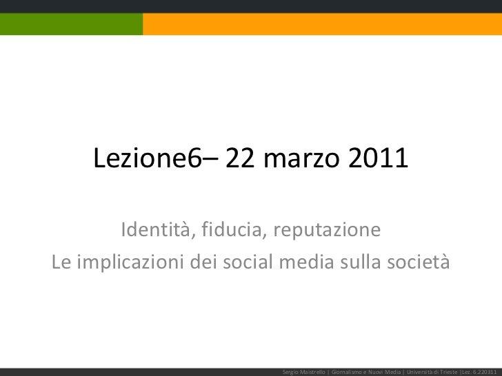 Lezione6– 22 marzo 2011<br />Identità, fiducia, reputazione<br />Le implicazioni dei social media sulla società<br />Sergi...