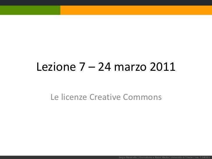 Lezione 7 – 24 marzo 2011<br />Le licenze Creative Commons<br />Sergio Maistrello | Giornalismo e Nuovi Media | Università...