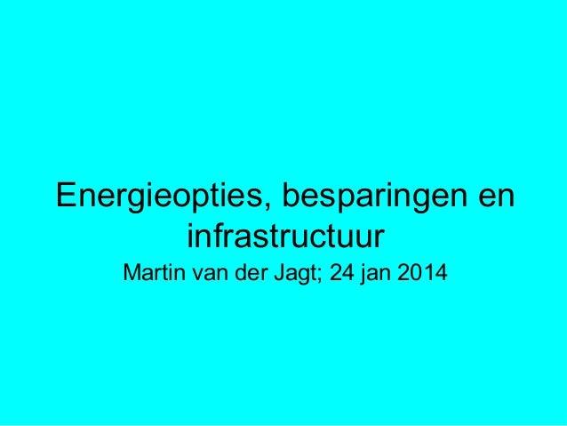 Energieopties, besparingen en infrastructuur Martin van der Jagt; 24 jan 2014