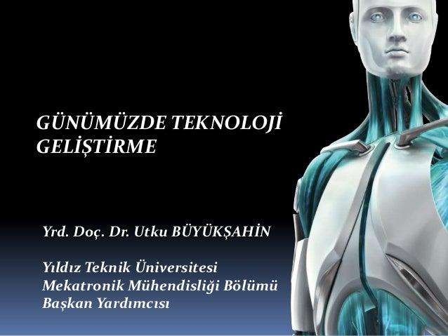 GÜNÜMÜZDE TEKNOLOJİ GELİŞTİRME TEKNOLOJİ GÜNÜMÜZDE GELİŞTİRME Yrd. Doç. Dr. Utku BÜYÜKŞAHİN Yıldız Teknik Üniversitesi Mek...