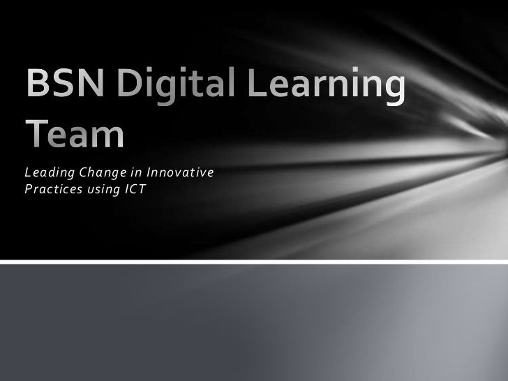 Leading Change in Innovative Practices using ICT<br />BSN Digital Learning Team<br />