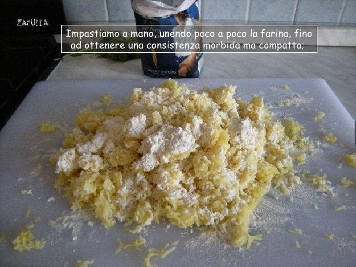 Impastiamo a mano, unendo poco a poco la farina, fino ad ottenere una consistenza morbida ma compatta;
