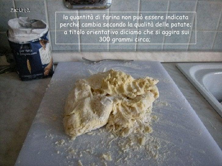 la quantità di farina non può essere indicataperché cambia secondo la qualità delle patate;  a titolo orientativo diciamo ...
