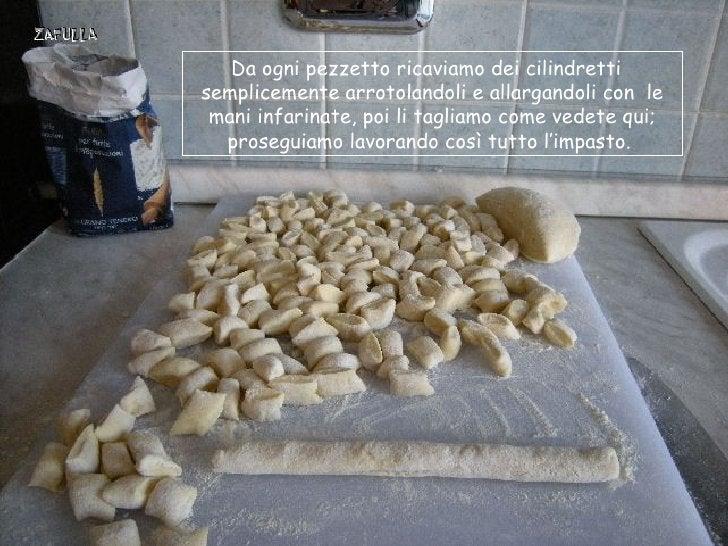 Da ogni pezzetto ricaviamo dei cilindrettisemplicemente arrotolandoli e allargandoli con le mani infarinate, poi li taglia...