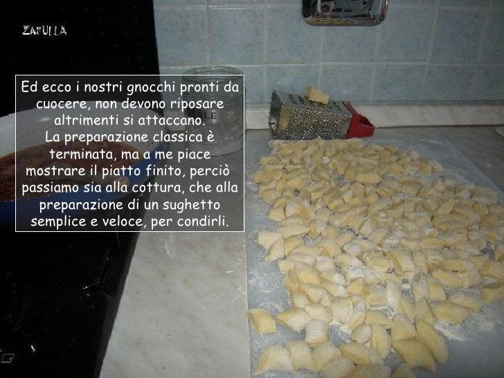 Ed ecco i nostri gnocchi pronti da  cuocere, non devono riposare     altrimenti si attaccano.   La preparazione classica è...