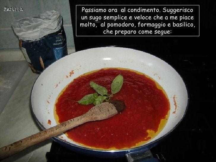 Passiamo ora al condimento. Suggeriscoun sugo semplice e veloce che a me piacemolto, al pomodoro, formaggio e basilico,   ...