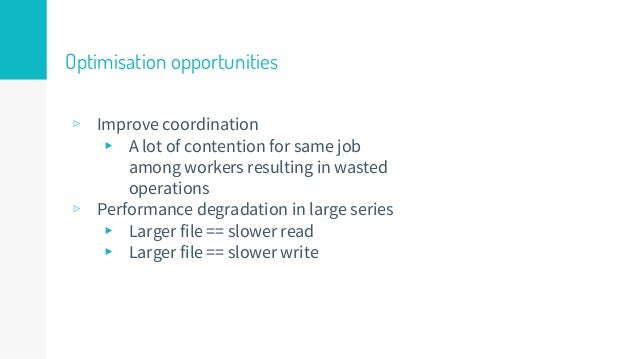 Optimisation opportunities ▹ Improve coordination ▸ A lot of contention for same job among workers resulting in wasted ope...