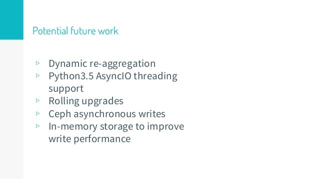 Potential future work ▹ Dynamic re-aggregation ▹ Python3.5 AsyncIO threading support ▹ Rolling upgrades ▹ Ceph asynchronou...