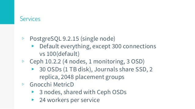 Services ▹ PostgreSQL 9.2.15 (single node) ▸ Default everything, except 300 connections vs 100(default) ▹ Ceph 10.2.2 (4 n...