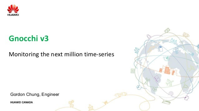 HUAWEI CANADA Gnocchi v3 Monitoring the next million time-series Gordon Chung, Engineer