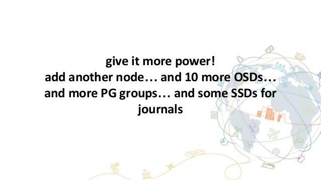 give it more power! add another node… and 10 more OSDs… and more PG groups… and some SSDs for journals