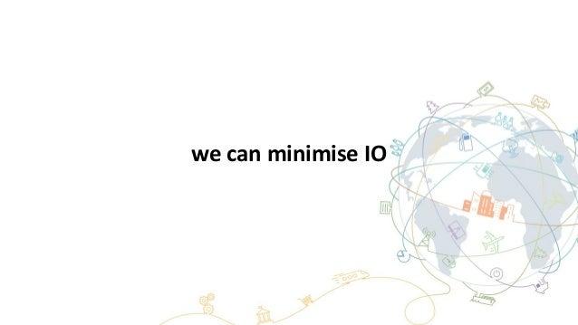 we can minimise IO