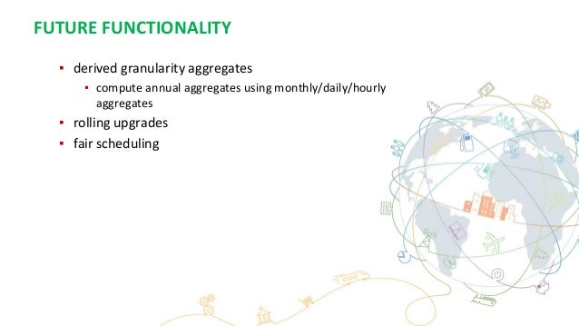 FUTURE FUNCTIONALITY ▪ derived granularity aggregates ▪ compute annual aggregates using monthly/daily/hourly aggregates ▪ ...