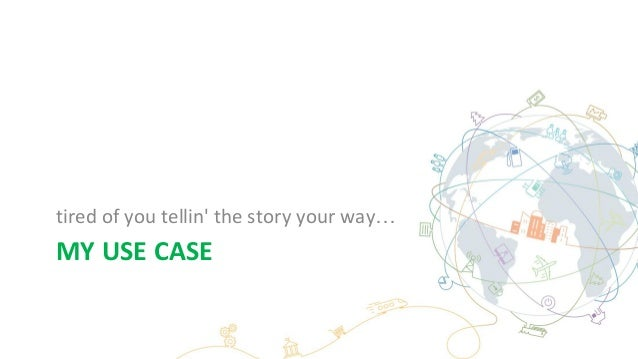 MY USE CASE tired of you tellin' the story your way…