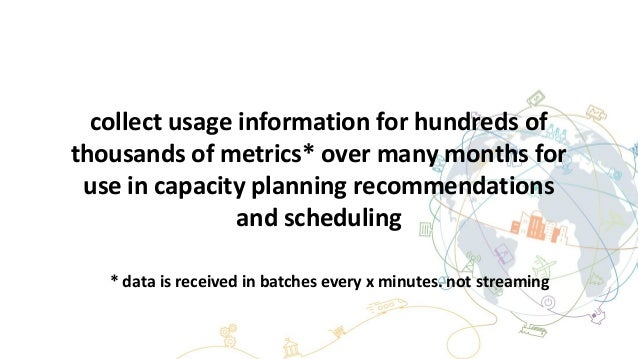 collect usage information for hundreds of thousands of metrics* over many months for use in capacity planning recommendati...
