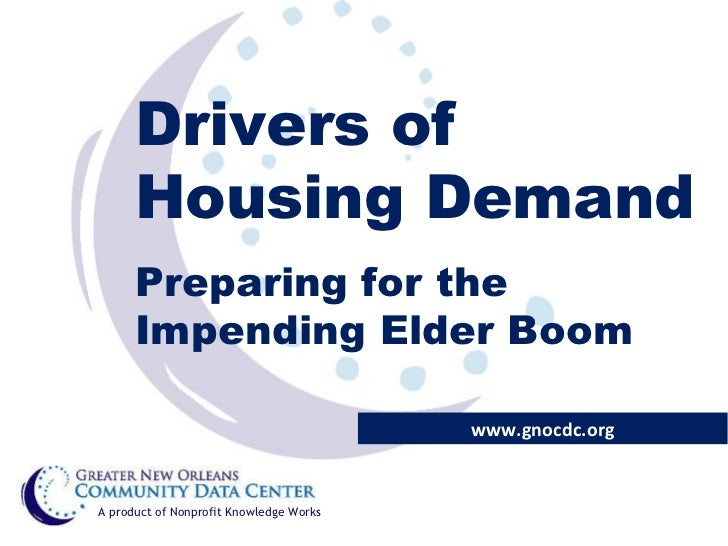 Drivers of Housing Demand Preparing for the Impending Elder Boom www.gnocdc.org A product of Nonprofit Knowledge Works