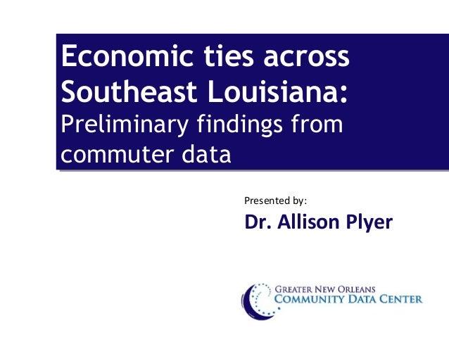 Economic ties acrossEconomic ties acrossSoutheast Louisiana:Southeast Louisiana:Preliminary findings fromPreliminary findi...