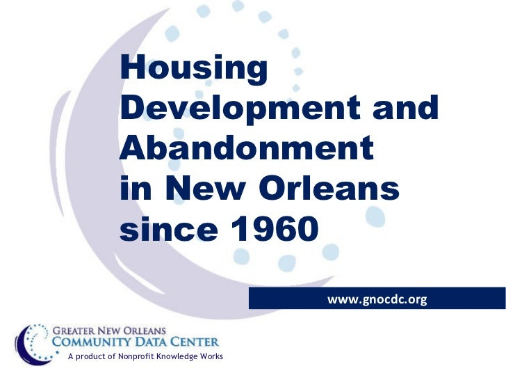 Housing Development and Abandonment  in New Orleans since 1960 www.gnocdc.org A product of Nonprofit Knowledge Works