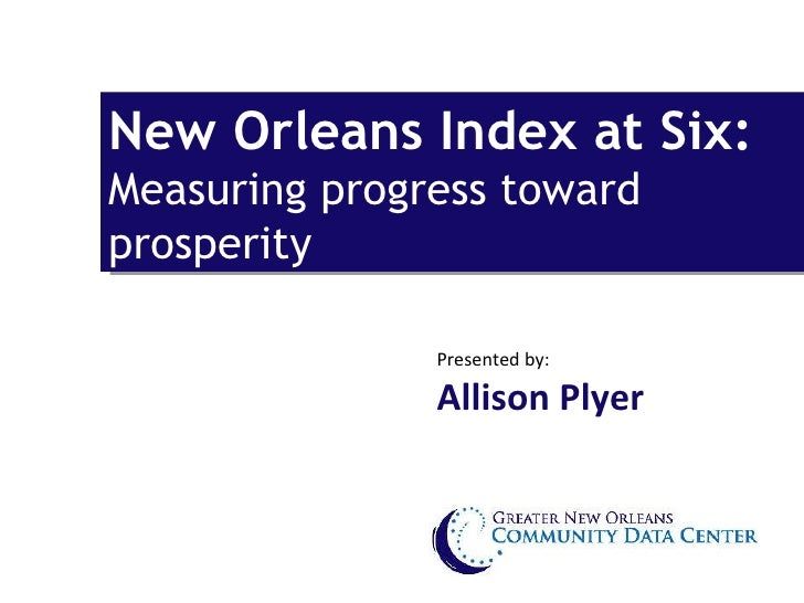 New Orleans Index at Six:  Measuring progress toward prosperity Presented by:  Allison Plyer