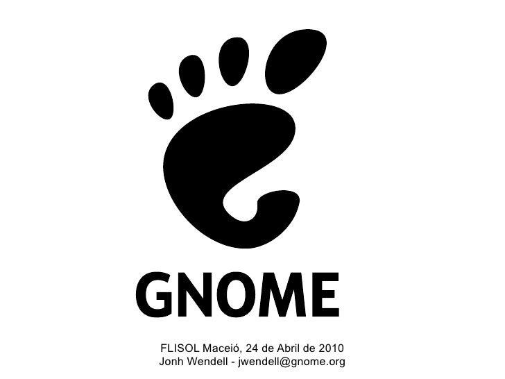 FLISOL Maceió, 24 de Abril de 2010 Jonh Wendell - jwendell@gnome.org