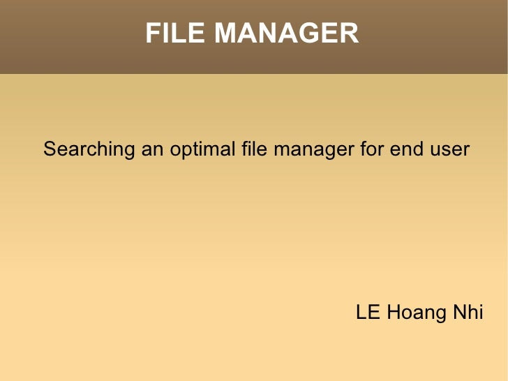 FILE MANAGER <ul><li>Searching an optimal file manager for end user </li></ul>LE Hoang Nhi