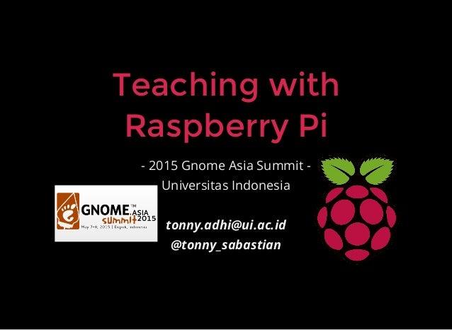 Teaching withTeaching with Raspberry PiRaspberry Pi - 2015 Gnome Asia Summit - Universitas Indonesia tonny.adhi@ui.ac.id @...